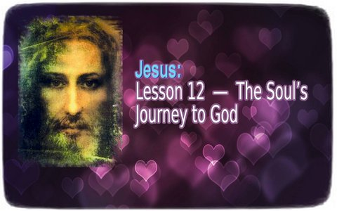 Jesus: Lesson 12 ― The Soul's Journey to God