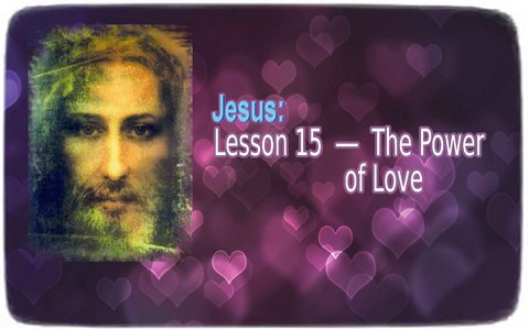Jesus ― Lesson 15: The Power of Love
