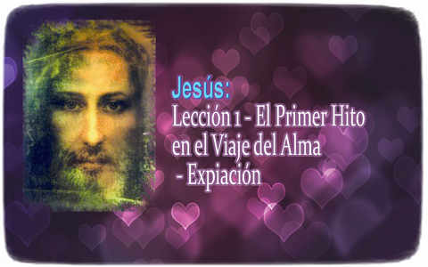 Jesus: Lesson 1 - The First Milestone in the Journey of the Soul - Expiation