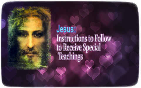 Jesus ― Instructions to Follow to Receive Special Teachings