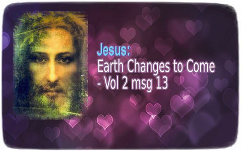 Jesus: Earth Changes to Come - Vol 2 msg 13
