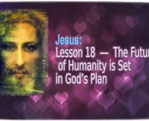 Jesus: Lesson 18: The Future of Humanity is Set in God's Plan