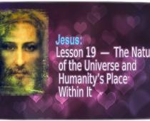 Jesus: Lesson 19: The Nature of the Universe and Humanity's Place Within It