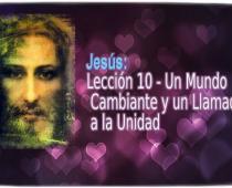 Jesús: Lección 10 - Un Mundo Cambiante y un Llamado a la Unidad