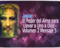 Jesús: El Poder del Alma para Llevar a Uno a Dios Volumen 2 Mensaje 5